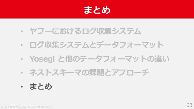 Copyright (C) 2019 Yahoo Japan Corporation. All Rights Reserved. まとめ 63 • ヤフーにおけるログ収集システム • ログ収集システムとデータフォーマット • Yosegi と他...