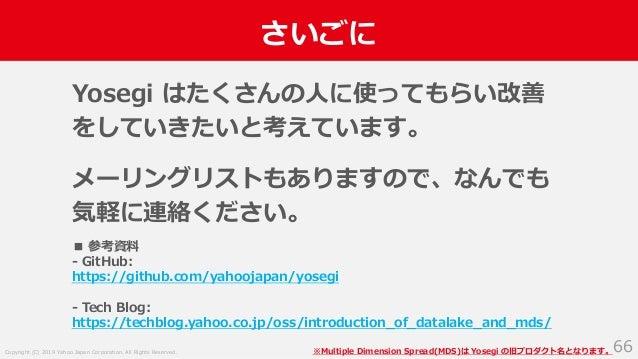 Copyright (C) 2019 Yahoo Japan Corporation. All Rights Reserved. さいごに 66 Yosegi はたくさんの人に使ってもらい改善 をしていきたいと考えています。 メーリングリストも...