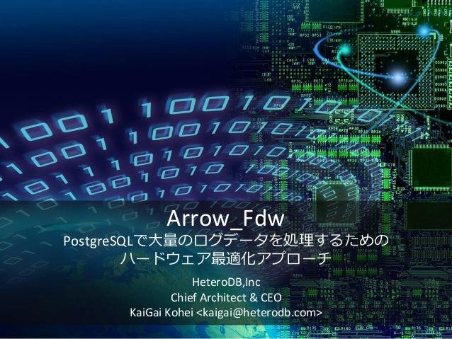Arrow_Fdw PostgreSQLで大量のログデータを処理するための ハードウェア最適化アプローチ HeteroDB,Inc Chief Architect & CEO KaiGai Kohei <kaigai@heterodb.com>