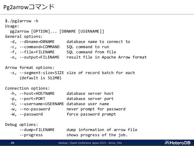Pg2arrowコマンド $./pg2arrow -h Usage: pg2arrow [OPTION]... [DBNAME [USERNAME]] General options: -d, --dbname=DBNAME database ...