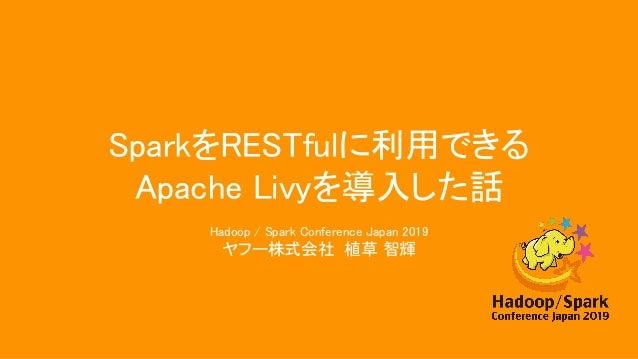 SparkをRESTfulに利用できる Apache Livyを導入した話 Hadoop / Spark Conference Japan 2019 ヤフー株式会社 植草 智輝