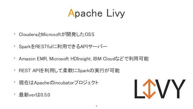 Apache Livy • ClouderaとMicrosoftが開発したOSS • SparkをRESTfulに利用できるAPIサーバー • Amazon EMR, Microsoft HDInsight, IBM Cloudなどで利用可能 ...