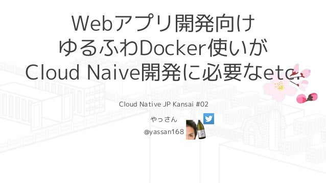 Webアプリ開発向け ゆるふわDocker使いが Cloud Naive開発に必要なetc. Cloud Native JP Kansai #02 やっさん @yassan168