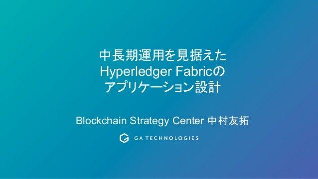 中長期運用を見据えた Hyperledger Fabricの アプリケーション設計 Blockchain Strategy Center 中村友拓