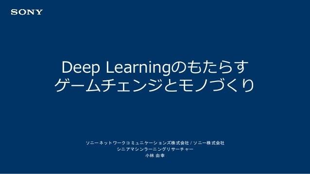 ソニーネットワークコミュニケーションズ株式会社 / ソニー株式会社 シニアマシンラーニングリサーチャー 小林 由幸 Deep Learningのもたらす ゲームチェンジとモノづくり