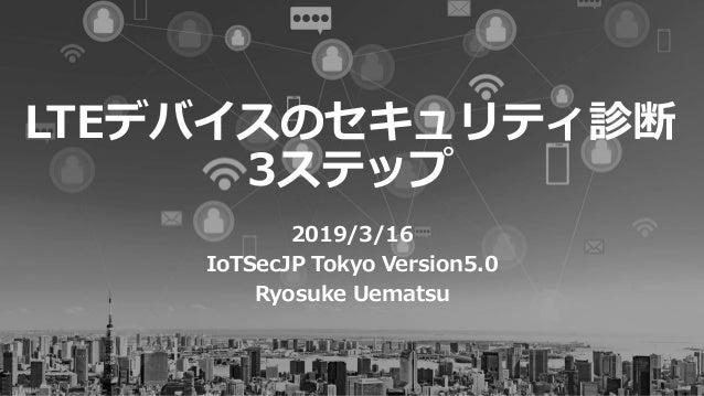LTEデバイスのセキュリティ診断 3ステップ 2019/3/16 IoTSecJP Tokyo Version5.0 Ryosuke Uematsu