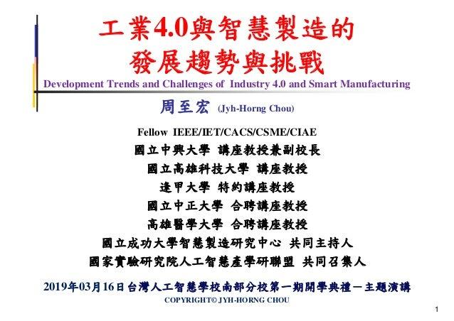 工業4.0與智慧製造的 發展趨勢與挑戰 Development Trends and Challenges of Industry 4.0 and Smart Manufacturing 周至宏 (Jyh-Horng Chou) Fellow ...