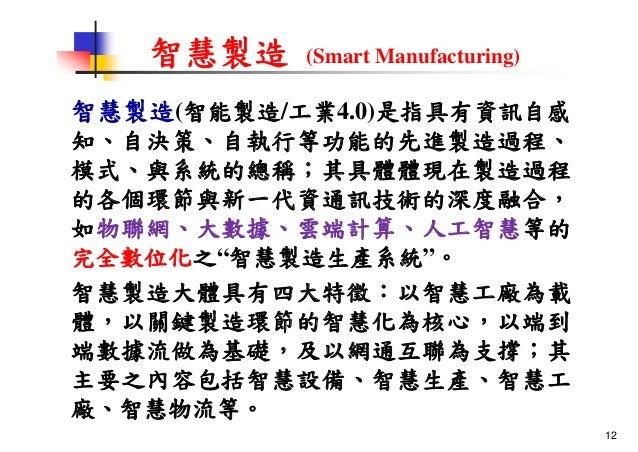 智慧製造 (Smart Manufacturing) 智慧製造(智能製造/工業4.0)是指具有資訊自感 知、自決策、自執行等功能的先進製造過程、 模式、與系統的總稱;其具體體現在製造過程 的各個環節與新一代資通訊技術的深度融合, 如物聯網、大數...