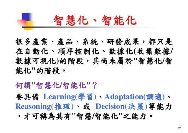 """智慧化、智能化 很多產業、產品、系統、研發成果,都只是 在自動化、順序控制化、數據化(收集數據/ 數據可視化)的階段,其尚未屬於""""智慧化/智 能化""""的階段。 何謂""""智慧化/智能化""""? 要具備 Learning(學習)、Adaptation(調適..."""