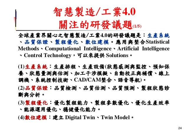 智慧製造/工業4.0 關注的研發議題(1/5) 全球產業界關心之智慧製造/工業4.0的研發議題是:生產系統 、品質保證、製程優化、數位建模。應用與整合Statistical Methods、Computational Intelligence、...