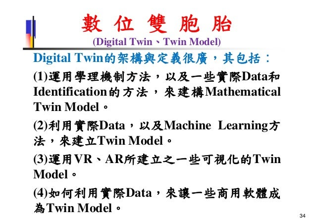 數 位 雙 胞 胎 (Digital Twin、Twin Model) Digital Twin的架構與定義很廣,其包括: (1)運用學理機制方法,以及一些實際Data和 Identification的方法,來建構Mathematical Tw...