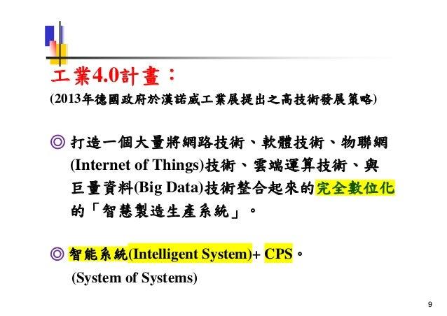 工業4.0計畫: (2013年德國政府於漢諾威工業展提出之高技術發展策略) ◎ 打造一個大量將網路技術、軟體技術、物聯網 (Internet of Things)技術、雲端運算技術、與 巨量資料(Big Data)技術整合起來的完全數位化 的「...