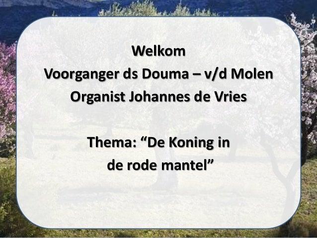 "Welkom Voorganger ds Douma – v/d Molen Organist Johannes de Vries Thema: ""De Koning in de rode mantel"""