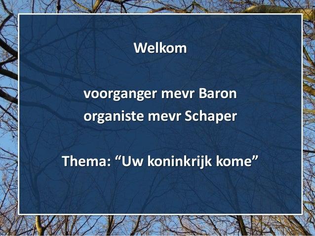 """Welkom voorganger mevr Baron organiste mevr Schaper Thema: """"Uw koninkrijk kome"""""""