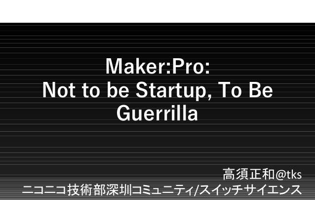 Maker:Pro: Not to be Startup, To Be Guerrilla 高須正和@tks ニコニコ技術部深圳コミュニティ/スイッチサイエンス