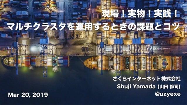 さくらインターネット株式会社 Shuji Yamada (山田 修司) @uzyexeMar 20, 2019 現場!実物!実践! マルチクラスタを運用するときの課題とコツ