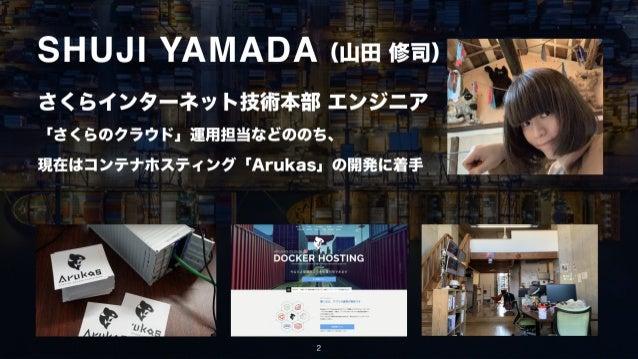 さくらインターネット技術本部 エンジニア 「さくらのクラウド」運用担当などののち、 現在はコンテナホスティング「Arukas」の開発に着手 (山田 修司) 2 SHUJI YAMADA