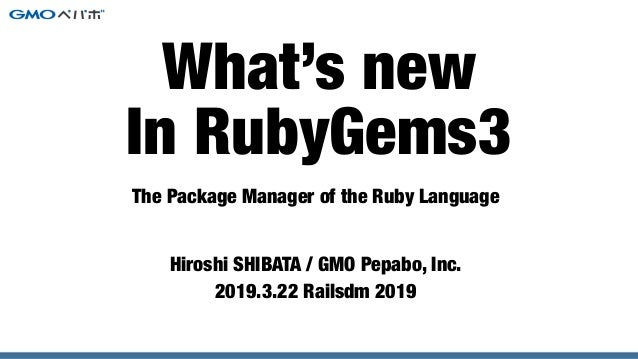 The Package Manager of the Ruby Language Hiroshi SHIBATA / GMO Pepabo, Inc. 2019.3.22 Railsdm 2019 What's new In RubyGems3