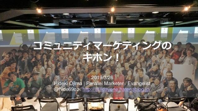 コミュニティマーケティングの キホン! 2019/3/26 Hideki Ojima   Parallel Marketer / Evangelist @hide69oz http://stilldayone.hatenablog.jp/