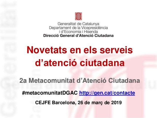 Novetats en els serveis d'atenció ciutadana #metacomunitatDGAC http://gen.cat/contacte CEJFE Barcelona, 26 de març de 2019...