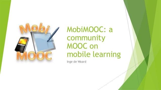 MobiMOOC: a community MOOC on mobile learning Inge de Waard