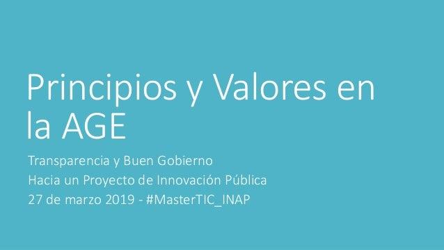 Principios y Valores en la AGE Transparencia y Buen Gobierno Hacia un Proyecto de Innovación Pública 27 de marzo 2019 - #M...