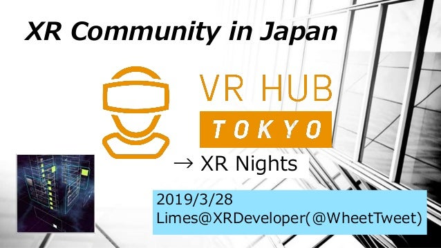 XR Community in Japan 2019/3/28 Limes@XRDeveloper(@WheetTweet) → XR Nights