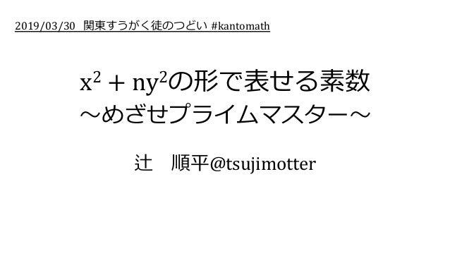 x2 + ny2の形で表せる素数 〜めざせプライムマスター〜 辻順平@tsujimotter 2019/03/30 関東すうがく徒のつどい #kantomath