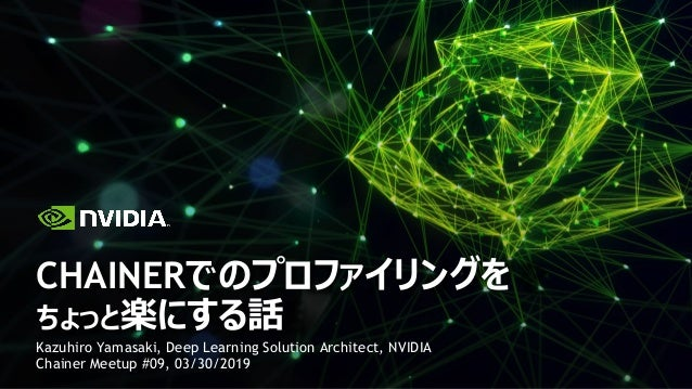 Kazuhiro Yamasaki, Deep Learning Solution Architect, NVIDIA Chainer Meetup #09, 03/30/2019 CHAINERでのプロファイリングを ちょっと楽にする話