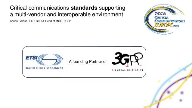 Adrian Scrase, ETSI CTO & Head of MCC, 3GPP Critical communications standards supporting a multi-vendor and interoperable ...