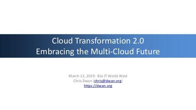 Cloud Transformation 2.0 Embracing the Multi-Cloud Future March 12, 2019: Bio-IT World West Chris Dwan (chris@dwan.org) ht...