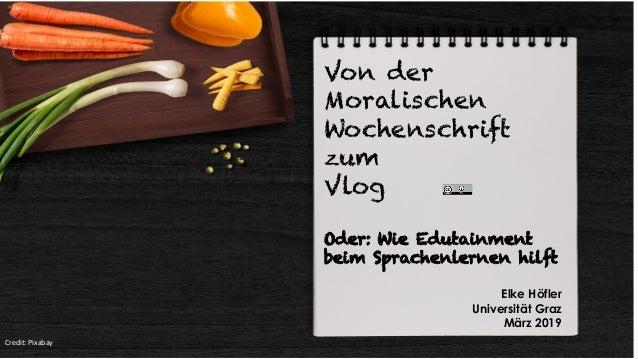 Von der Moralischen Wochenschrift zum Vlog Oder: Wie Edutainment beim Sprachenlernen hilft Elke H�fler Universit�t Graz M�...