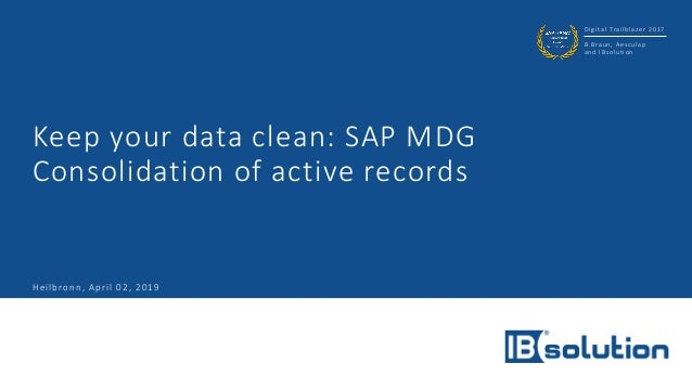 Digital Trailblazer 2017 B.Braun, Aesculap and IBsolution Keep your data clean: SAP MDG Consolidation of active records He...