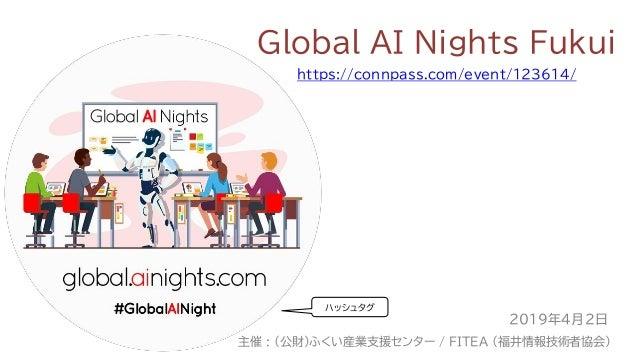 Global AI Nights Fukui https://connpass.com/event/123614/ 2019年4月2日 主催 : (公財)ふくい産業支援センター / FITEA (福井情報技術者協会) ハッシュタグ