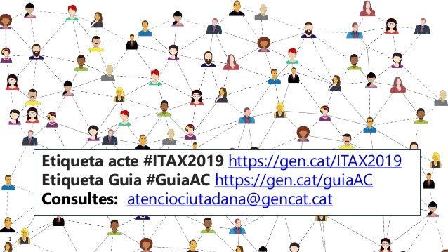 1 Etiqueta acte #ITAX2019 https://gen.cat/ITAX2019 Etiqueta Guia #GuiaAC https://gen.cat/guiaAC Consultes: atenciociutadan...