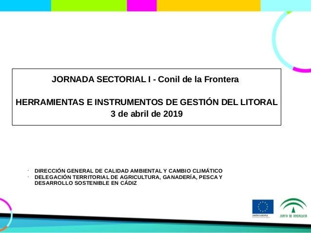 JORNADA SECTORIAL I - Conil de la Frontera HERRAMIENTAS E INSTRUMENTOS DE GESTIÓN DEL LITORAL 3 de abril de 2019 • DIRECCI...