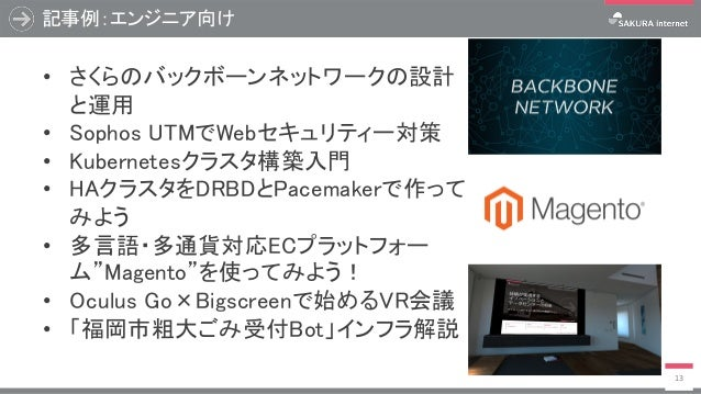 記事例:エンジニア向け 13 • さくらのバックボーンネットワークの設計 と運用 • Sophos UTMでWebセキュリティー対策 • Kubernetesクラスタ構築入門 • HAクラスタをDRBDとPacemakerで作って みよう • ...