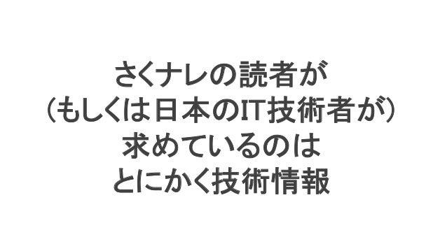30 さくナレの読者が (もしくは日本のIT技術者が) 求めているのは とにかく技術情報
