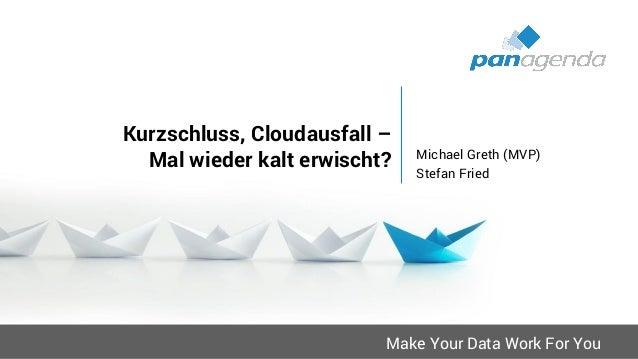 Make Your Data Work For You Kurzschluss, Cloudausfall – Mal wieder kalt erwischt? Michael Greth (MVP) Stefan Fried