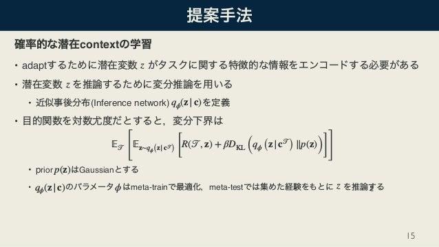 context • adapt • • (Inference network) • • prior Gaussian • meta-train meta-test 15 z z qϕ(z|c) 𝔼 𝒯 [ 𝔼z∼qϕ(z|c 𝒯 ) [ R(𝒯...