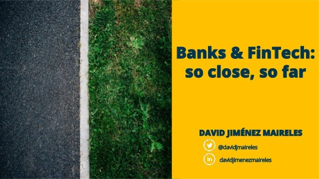 Banks & FinTech: so close, so far DAVID JIMÉNEZ MAIRELES @davidjmaireles davidjimenezmaireles