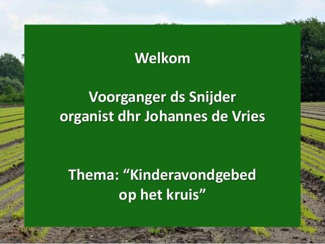 """Welkom Voorganger ds Snijder organist dhr Johannes de Vries Thema: """"Kinderavondgebed op het kruis"""""""