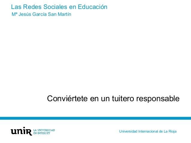 Las Redes Sociales en Educación Conviértete en un tuitero responsable Mª Jesús García San Martín Universidad Internacional...