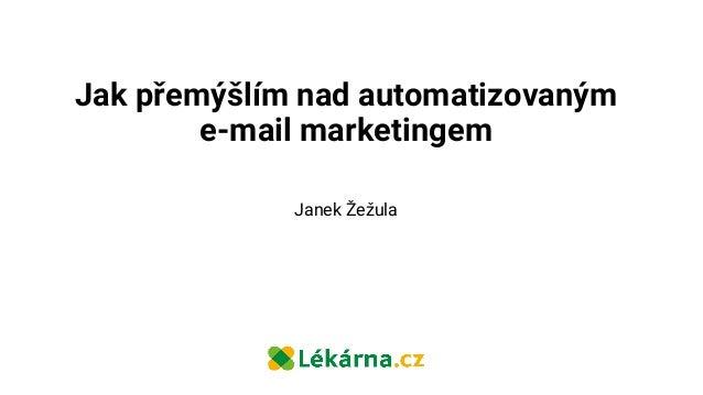 Jak přemýšlím nad automatizovaným e-mail marketingem Janek Žežula