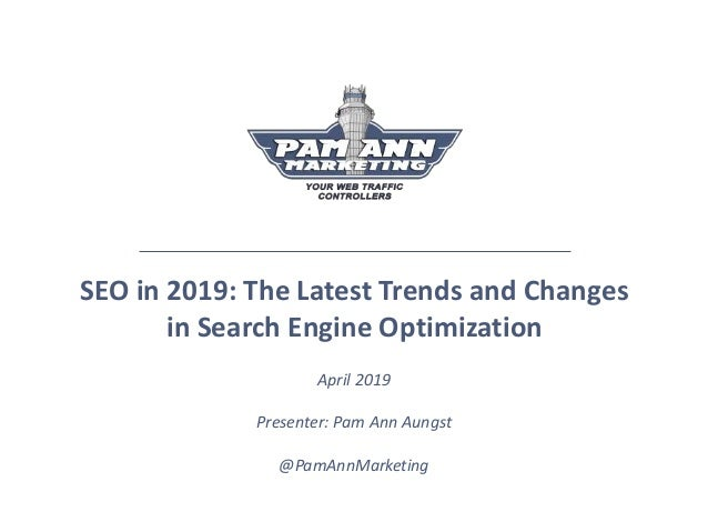 SEO in 2019: The Latest Trends and Changes in Search Engine Optimization April 2019 Presenter: Pam Ann Aungst @PamAnnMarke...