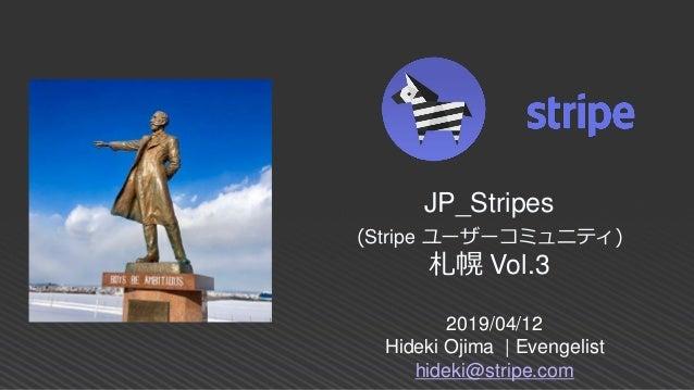 2019/04/12 Hideki Ojima | Evengelist hideki@stripe.com JP_Stripes (Stripe ユーザーコミュニティ) 札幌 Vol.3
