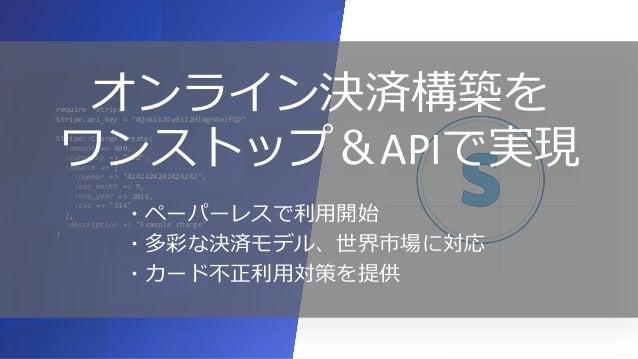 © 2016 Stripe, Inc. Commercially Confidential. Stripeがワンストップで、決済をサポート 1 5 決済代行サービス 審査 加盟店契約 Visa、MasterCard カード発行会社 PCI監査 ...