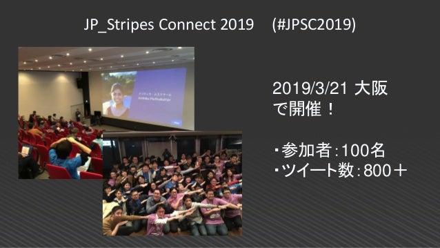 JP_Stripes Connect 2019 (#JPSC2019) 2019/3/21 大阪 で開催! ・参加者:100名 ・ツイート数:800+