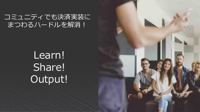 Learn! Share! Output! コミュニティでも決済実装に まつわるハードルを解消!