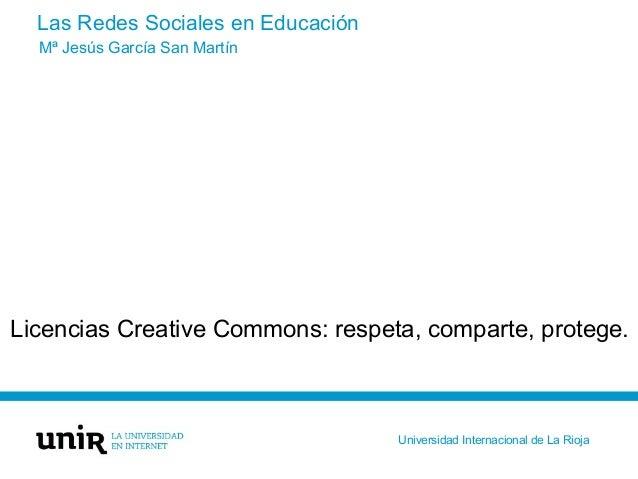 Las Redes Sociales en Educación Licencias Creative Commons: respeta, comparte, protege. Mª Jesús García San Martín Univers...